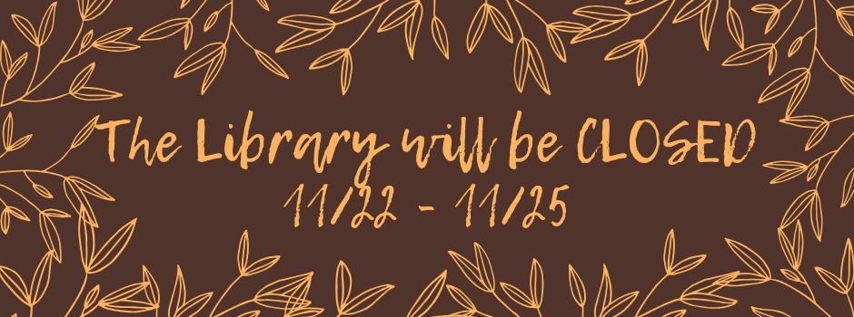 The Library is closed for the Thanksgiving Holiday from November 22nd to November 25th