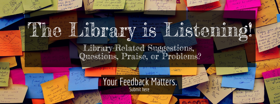 The Library is Listening! Library-related suggestions, questions, praise, or problems? Your feedback matters. Submit here.