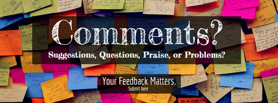 Send your feedback to Library Administration. Comments, suggestions, questions, priase, or problems welcome.