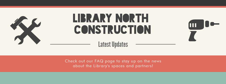 View the Library's FAQ Page for updates on construction in Library North