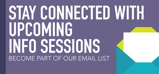 Sign up to be included in our email list for information on our upcoming info sessions
